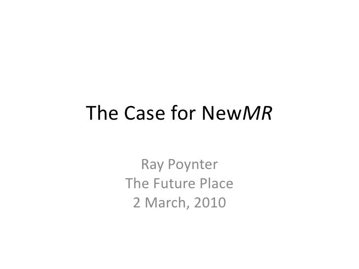 The Case for NewMR<br />Ray PoynterThe Future Place2 March, 2010<br />
