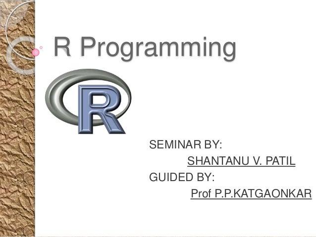 R Programming SEMINAR BY: SHANTANU V. PATIL GUIDED BY: Prof P.P.KATGAONKAR