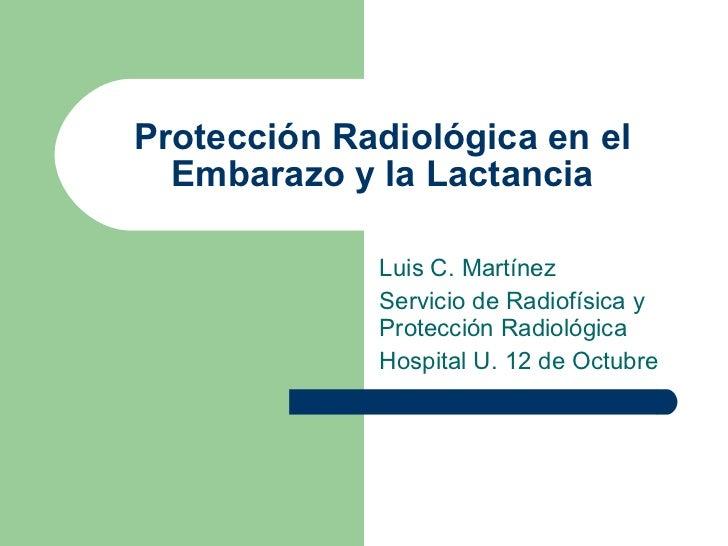 Protección Radiológica en el Embarazo y la Lactancia Luis C. Martínez Servicio de Radiofísica y Protección Radiológica Hos...