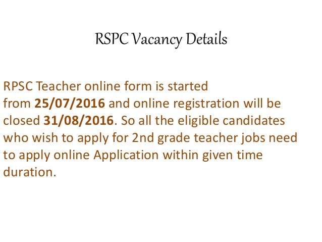 RSPC Vacancy Details RPSC Teacher online form is started from 25/07/2016 and online registration will be closed 31/08/2016...