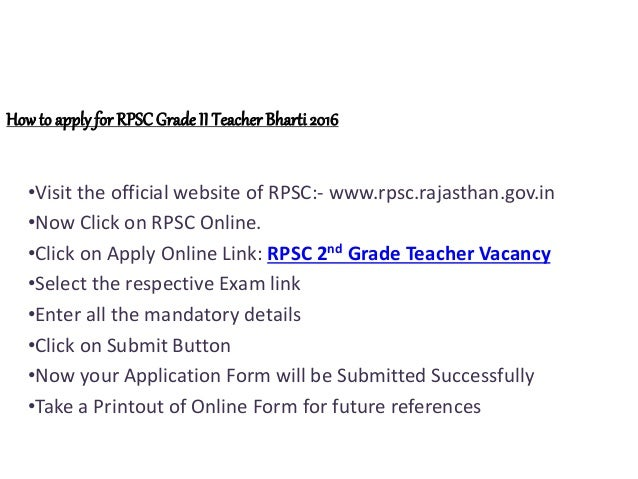 Howto applyfor RPSCGrade II Teacher Bharti 2016 •Visit the official website of RPSC:- www.rpsc.rajasthan.gov.in •Now Click...