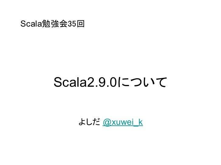 Scala勉強会35回     Scala2.9.0について         よしだ @xuwei_k