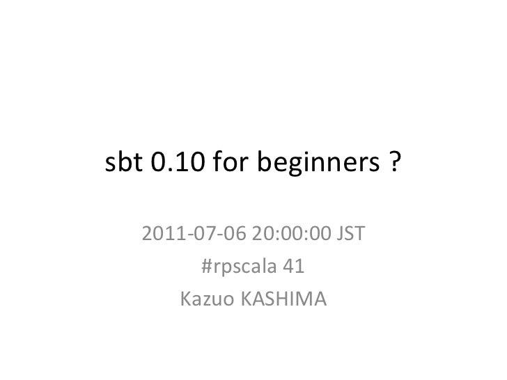 sbt 0.10 for beginners ? 2011-07-06 20:00:00 JST #rpscala 41 Kazuo KASHIMA