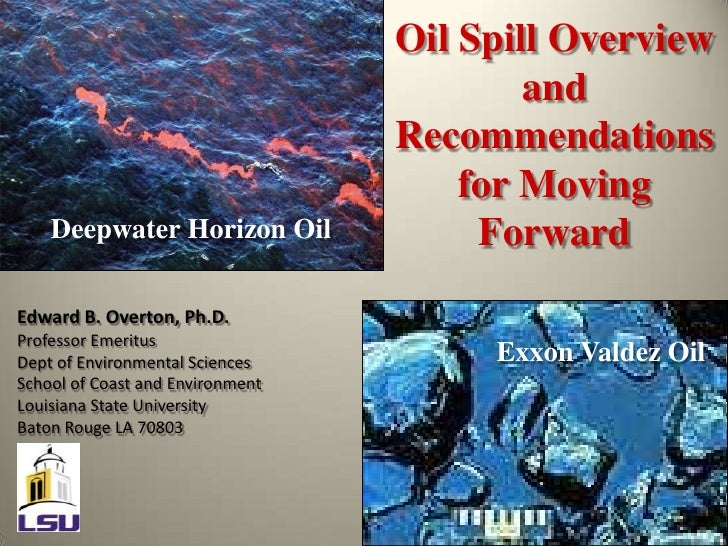 Oil Spill Overview and Recommendations for Moving Forward<br />Deepwater Horizon Oil<br />Edward B. Overton, Ph.D.<br />Pr...