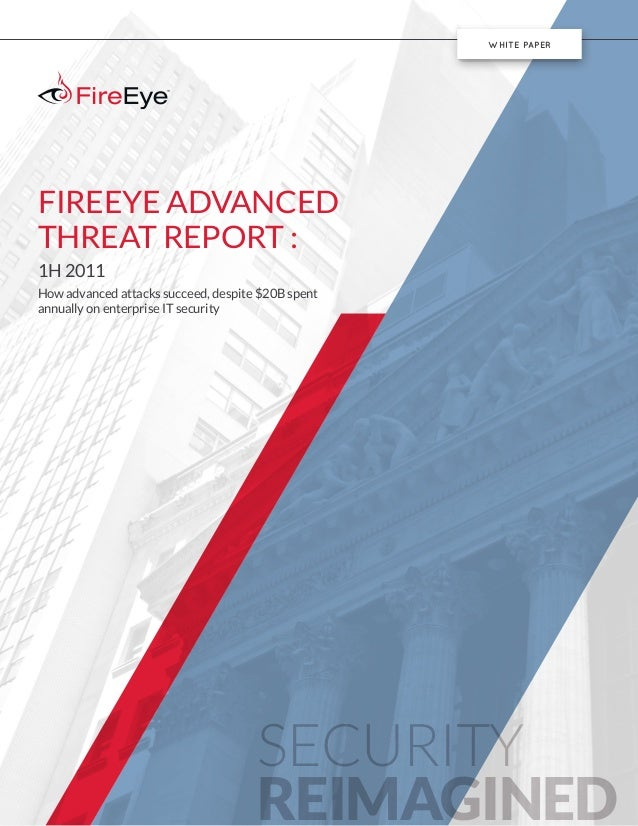 SECURITY REIMAGINED WHITE PAPER FIREEYE ADVANCED THREAT REPORT : 1H 2011 How advanced attacks succeed, despite $20B spent ...