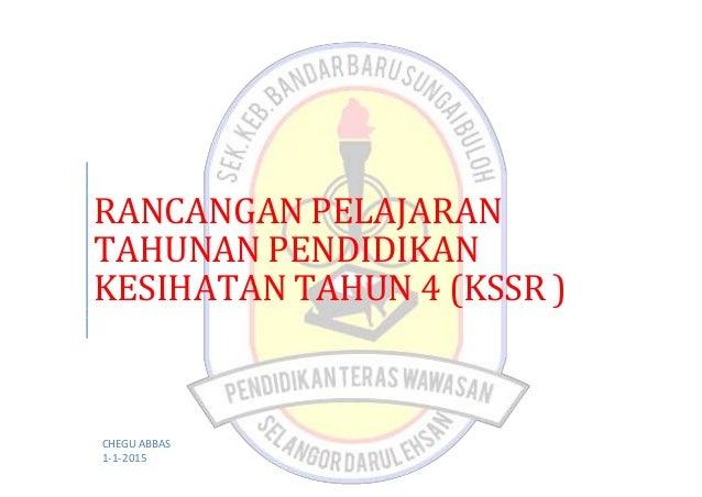 RANCANGAN PELAJARAN TAHUNAN PENDIDIKAN KESIHATAN TAHUN 4 (KSSR ) CHEGU ABBAS 1-1-2015