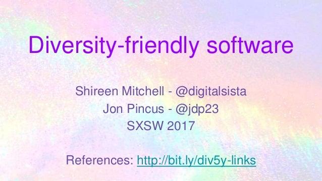 Diversity-friendly software Shireen Mitchell - @digitalsista Jon Pincus - @jdp23 SXSW 2017 References: http://bit.ly/div5y...