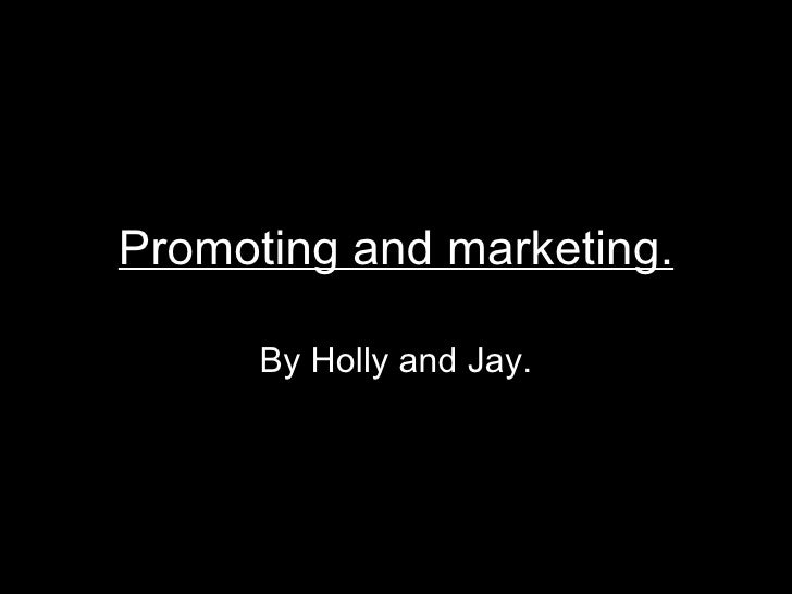 Promoting and marketing.        By Holly and Jay.