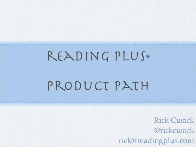 reading plus   ®Product Path                  Rick Cusick                  @rickcusick        rick@readingplus.com