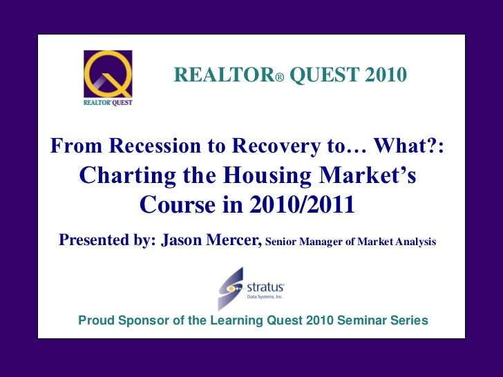 REALTOR® QUEST 2010From Recession to Recovery to… What?:   Charting the Housing Market's        Course in 2010/2011Present...