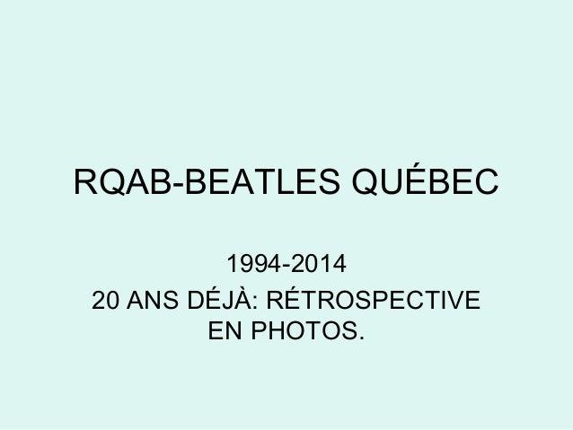 RQAB-BEATLES QUÉBEC  1994-2014  20 ANS DÉJÀ: RÉTROSPECTIVE  EN PHOTOS.