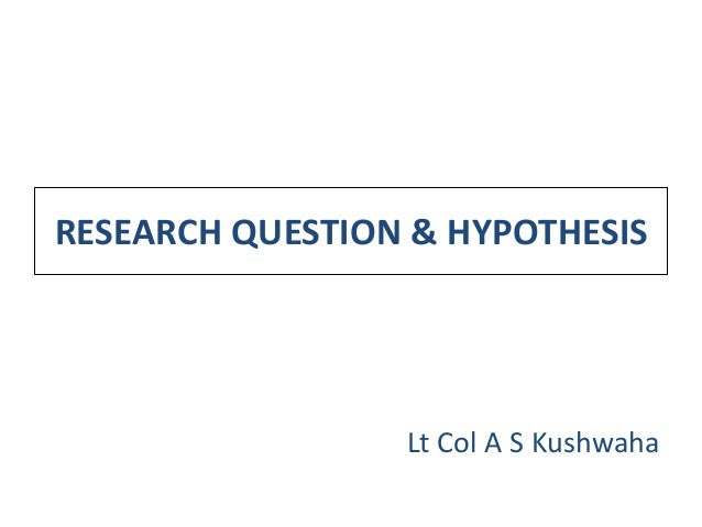 RESEARCH QUESTION & HYPOTHESIS                 Lt Col A S Kushwaha
