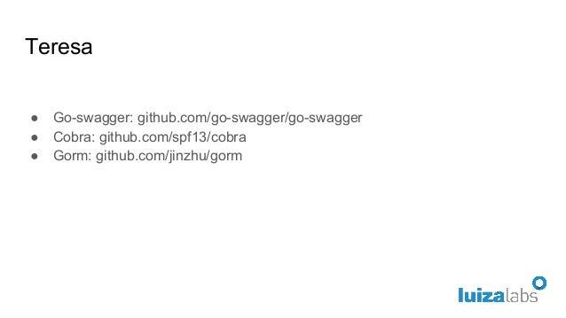 Teresa ● Go-swagger: github.com/go-swagger/go-swagger ● Cobra: github.com/spf13/cobra ● Gorm: github.com/jinzhu/gorm