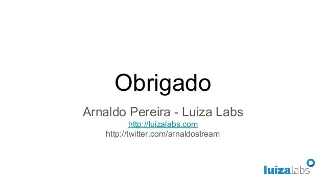 Obrigado Arnaldo Pereira - Luiza Labs http://luizalabs.com http://twitter.com/arnaldostream