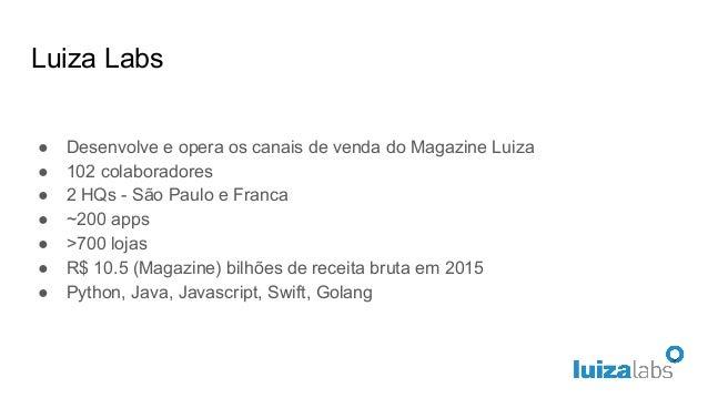 Luiza Labs ● Desenvolve e opera os canais de venda do Magazine Luiza ● 102 colaboradores ● 2 HQs - São Paulo e Franca ● ~2...