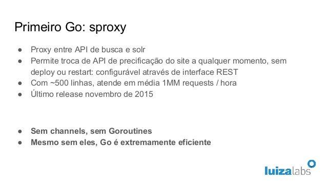 Primeiro Go: sproxy ● Proxy entre API de busca e solr ● Permite troca de API de precificação do site a qualquer momento, s...