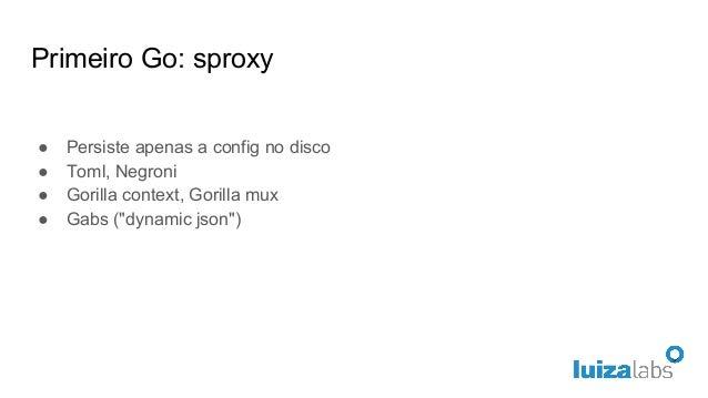 """Primeiro Go: sproxy ● Persiste apenas a config no disco ● Toml, Negroni ● Gorilla context, Gorilla mux ● Gabs (""""dynamic js..."""