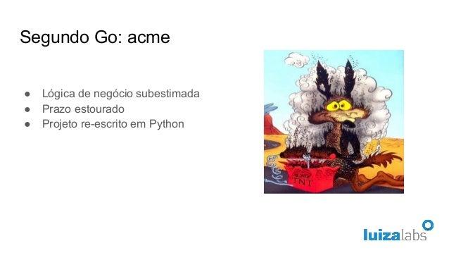 Segundo Go: acme ● Lógica de negócio subestimada ● Prazo estourado ● Projeto re-escrito em Python