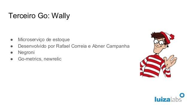 Terceiro Go: Wally ● Microserviço de estoque ● Desenvolvido por Rafael Correia e Abner Campanha ● Negroni ● Go-metrics, ne...