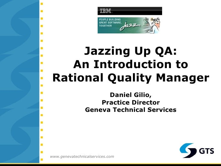 Jazzing Up QA: An Introduction to Rational Quality Manager Daniel Gilio, Practice Director Geneva Technical Services www.g...