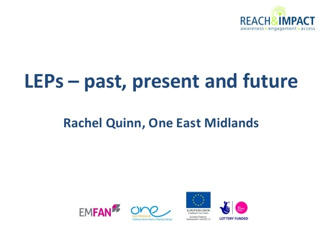 LEPs – past, present and future Rachel Quinn, One East Midlands