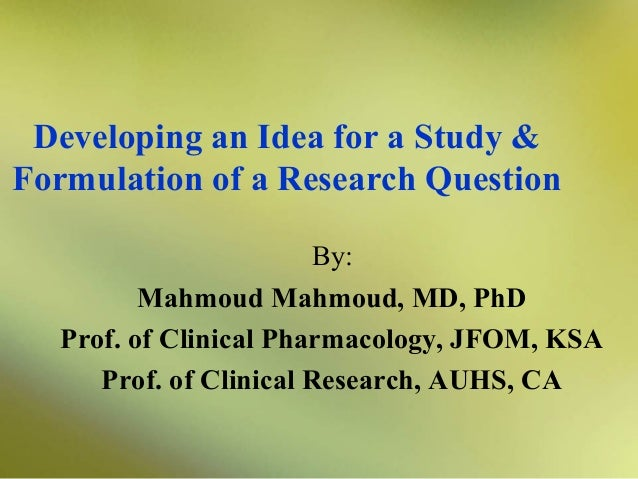 Developing an Idea for a Study & Formulation of a Research Question By: Mahmoud Mahmoud, MD, PhD Prof. of Clinical Pharmac...