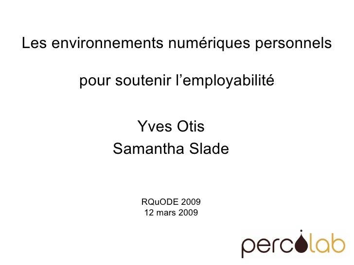 Les environnements numériques personnels  pour soutenir l'employabilité Yves Otis Samantha Slade RQuODE 2009 12 mars 2009