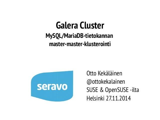 Galera Cluster  MySQL/MariaDB-tietokannan  master-master-klusterointi  Otto Kekäläinen  @ottokekalainen  SUSE & OpenSUSE -...