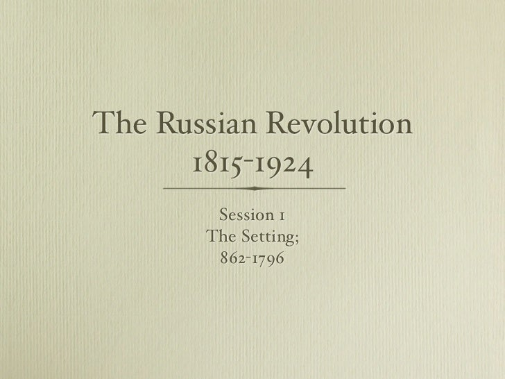 The Russian Revolution       1815-1924         Session 1        The Setting;         862-1796