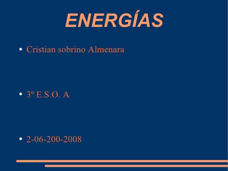 ENERGÍAS <ul><li>Cristian sobrino Almenara  </li></ul><ul><li>3º E.S.O. A  </li></ul><ul><li>2-06-200-2008 </li></ul>