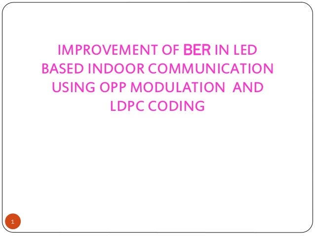 IMPROVEMENT OF BER IN LED BASED INDOOR COMMUNICATION USING OPP MODULATION AND LDPC CODING 1