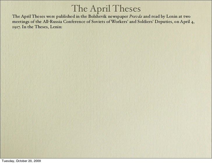 april thesis russia April theses: april theses, , in russian history, program developed by lenin during the russian revolution of 1917, calling for soviet control of state power the theses, published in april 1917, contributed to the july days uprising and also to the bolshevik coup d'etat in october 1917.