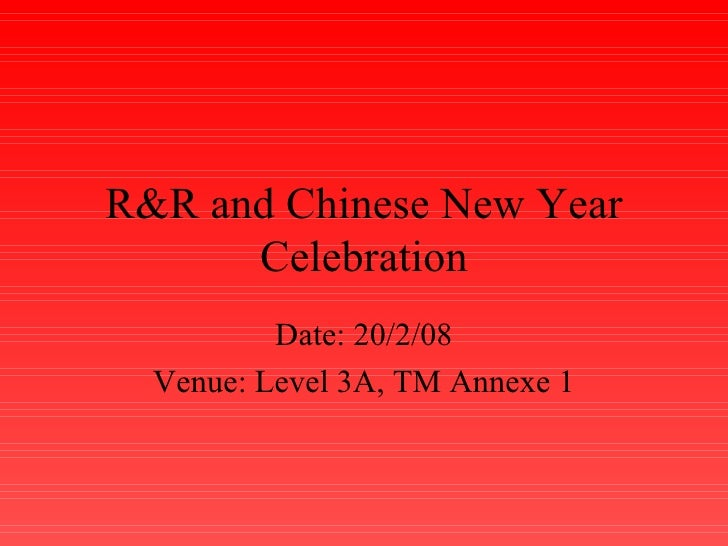 R&R and Chinese New Year Celebration Date: 20/2/08 Venue: Level 3A, TM Annexe 1