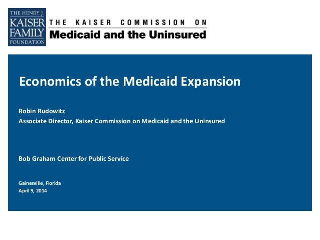 Economics of the Medicaid Expansion Robin Rudowitz Associate Director, Kaiser Commission on Medicaid and the Uninsured Bob...