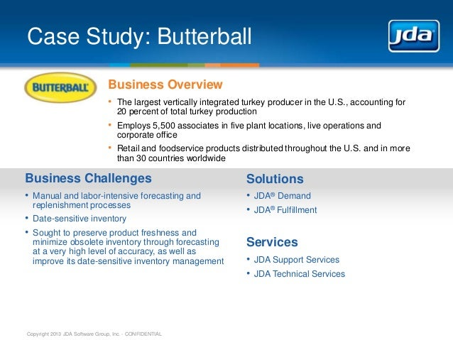 Copyright 2013 JDA Software Group, Inc. - CONFIDENTIAL Case Study: Butterball Business Overview • The largest vertically i...