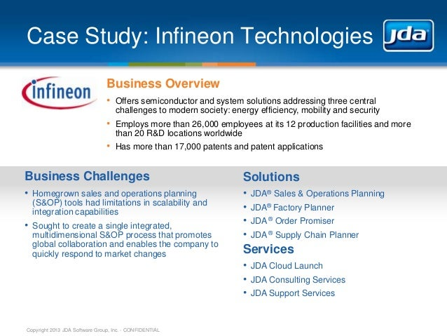 Copyright 2013 JDA Software Group, Inc. - CONFIDENTIAL Case Study: Infineon Technologies Business Overview • Offers semico...