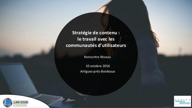 Stratégie de contenu : le travail avec les communautés d'utilisateurs Rencontre Réseau 10 octobre 2016 Artigues-près-Borde...