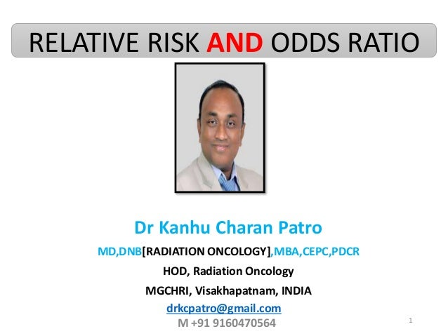 RELATIVE RISK AND ODDS RATIO Dr Kanhu Charan Patro MD,DNB[RADIATION ONCOLOGY],MBA,CEPC,PDCR HOD, Radiation Oncology MGCHRI...