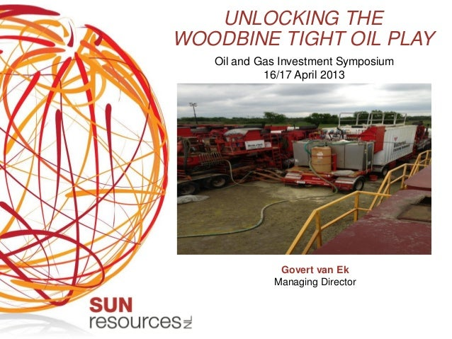 UNLOCKING THEWOODBINE TIGHT OIL PLAYOil and Gas Investment Symposium16/17 April 2013Govert van EkManaging Director