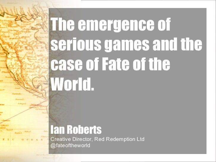 The emergence of serious games and the case of Fate of the World. Ian Roberts Creative Director, Red Redemption Ltd @fateo...