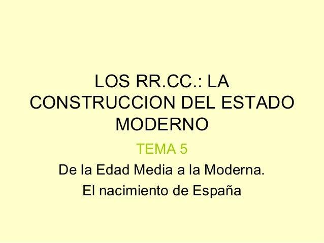 LOS RR.CC.: LA CONSTRUCCION DEL ESTADO MODERNO TEMA 5 De la Edad Media a la Moderna. El nacimiento de España