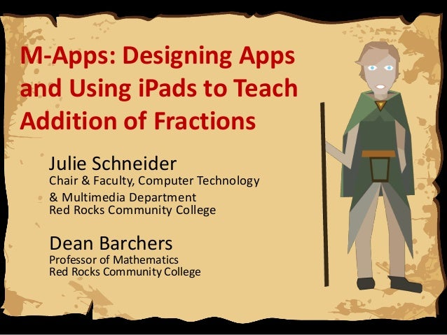 M-Apps: Designing Apps and Using iPads to Teach Addition of Fractions Julie Schneider  Chair & Faculty, Computer Technolog...