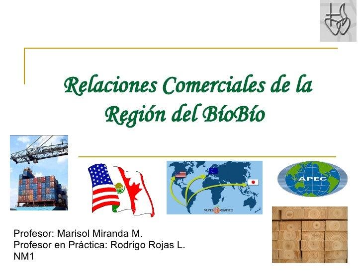 Relaciones Comerciales de la Región del BíoBío   Profesor: Marisol Miranda M. Profesor en Práctica: Rodrigo Rojas L. NM1