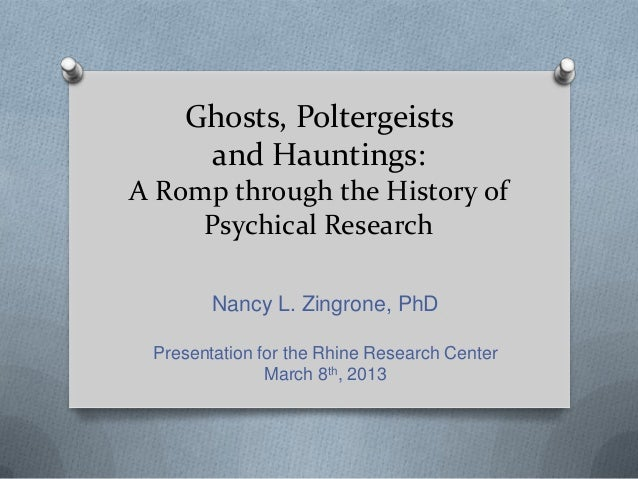 Ghosts, Poltergeists     and Hauntings:A Romp through the History of     Psychical Research        Nancy L. Zingrone, PhD ...