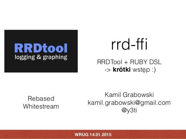 WRUG 14.01.2015 rrd-ffi RRDTool + RUBY DSL -> krótki wstęp :) Kamil Grabowski kamil.grabowski@gmail.com @y3ti Rebased Whit...