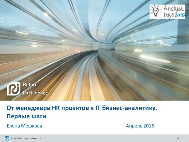 © 2016 Return on Intelligence, Inc. 0 От менеджера HR проектов к IT бизнес-аналитику. Первые шаги Елена Мешкова Апрель 2016