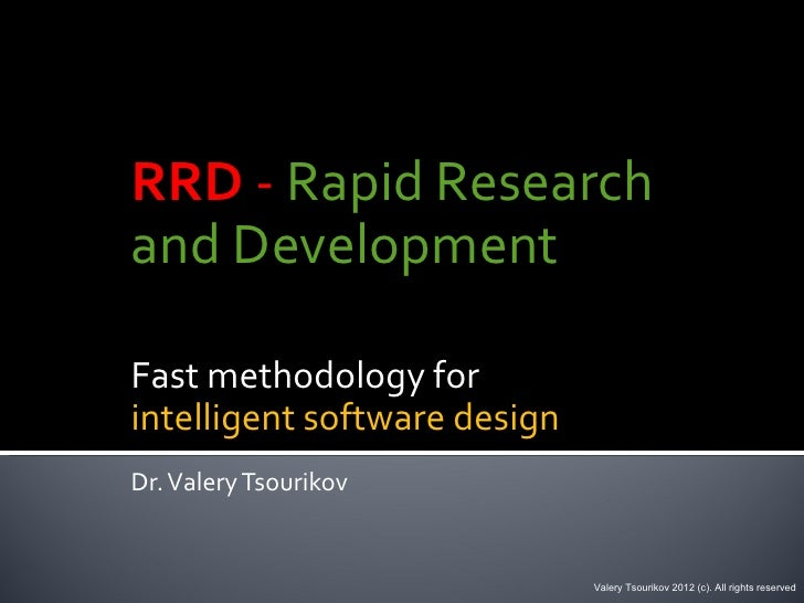 RRD - Rapid Researchand DevelopmentFast methodology forintelligent software designDr. Valery Tsourikov                    ...