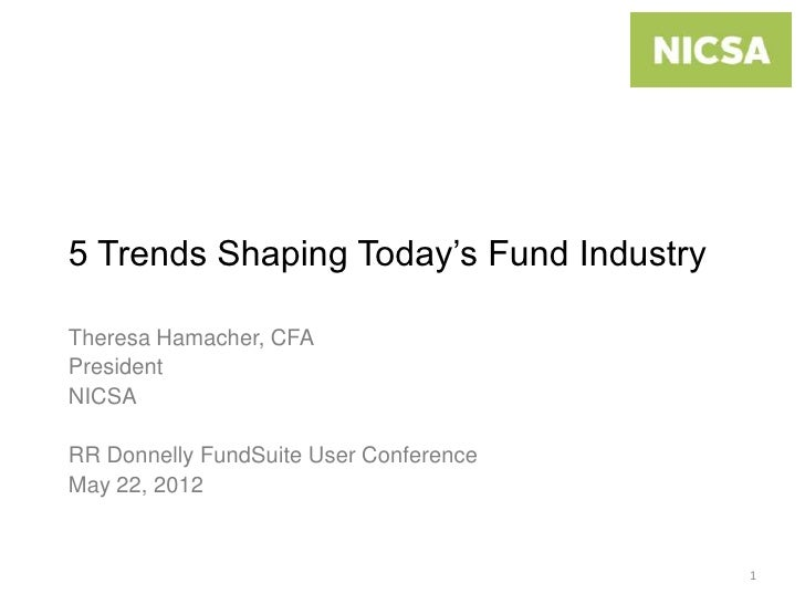 5 Trends Shaping Today's Fund IndustryTheresa Hamacher, CFAPresidentNICSARR Donnelly FundSuite User ConferenceMay 22, 2012...