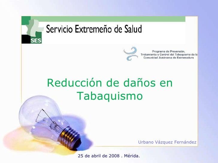 Reducción de daños en Tabaquismo<br />Urbano Vázquez Fernández<br />25 de abril de 2008 . Mérida.<br />