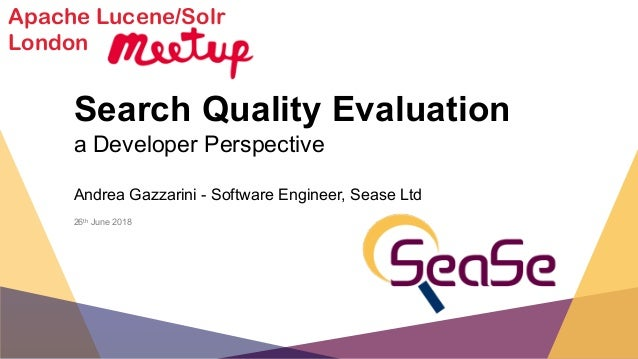 Search Quality Evaluation a Developer Perspective Andrea Gazzarini - Software Engineer, Sease Ltd 26th June 2018 Apache Lu...